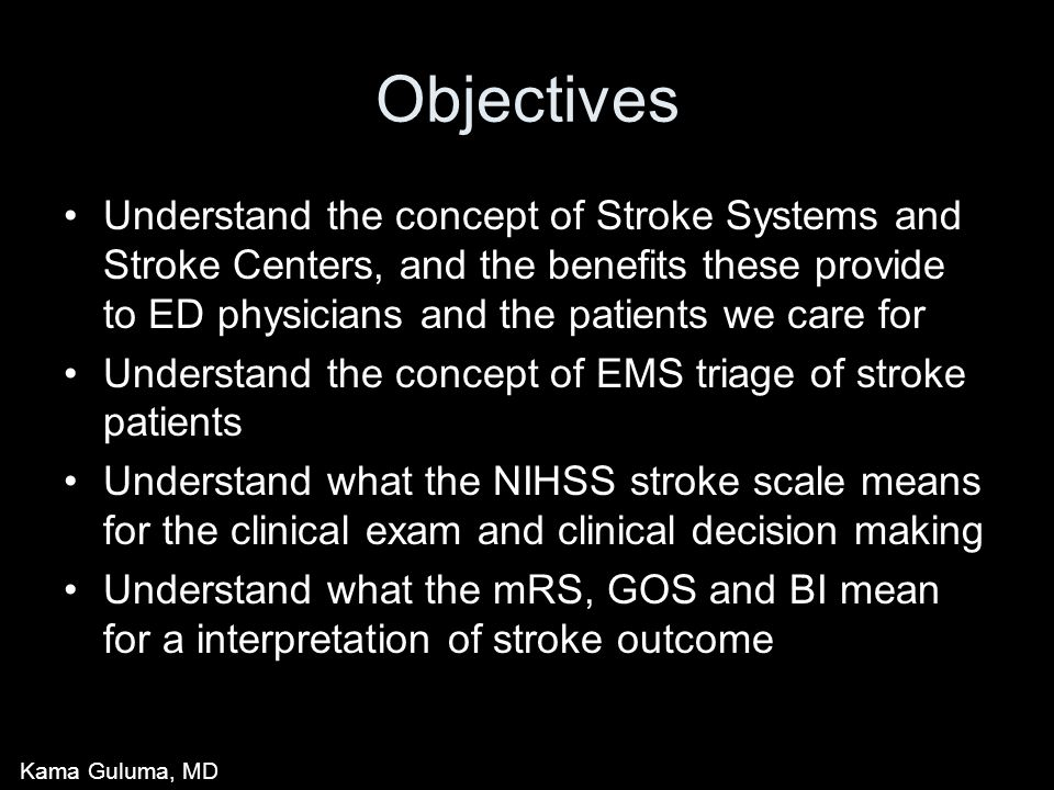 Objectives Understand the concept of Stroke Systems and Stroke Centers, and the benefits these provide to ED physicians and the patients we care for Understand the concept of EMS triage of stroke patients Understand what the NIHSS stroke scale means for the clinical exam and clinical decision making Understand what the mRS, GOS and BI mean for a interpretation of stroke outcome Kama Guluma, MD