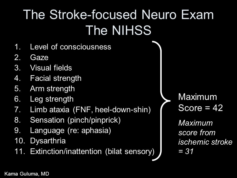 The Stroke-focused Neuro Exam The NIHSS 1.Level of consciousness 2.Gaze 3.Visual fields 4.Facial strength 5.Arm strength 6.Leg strength 7.Limb ataxia (FNF, heel-down-shin) 8.Sensation (pinch/pinprick) 9.Language (re: aphasia) 10.Dysarthria 11.Extinction/inattention (bilat sensory) Maximum Score = 42 Maximum score from ischemic stroke = 31 Kama Guluma, MD
