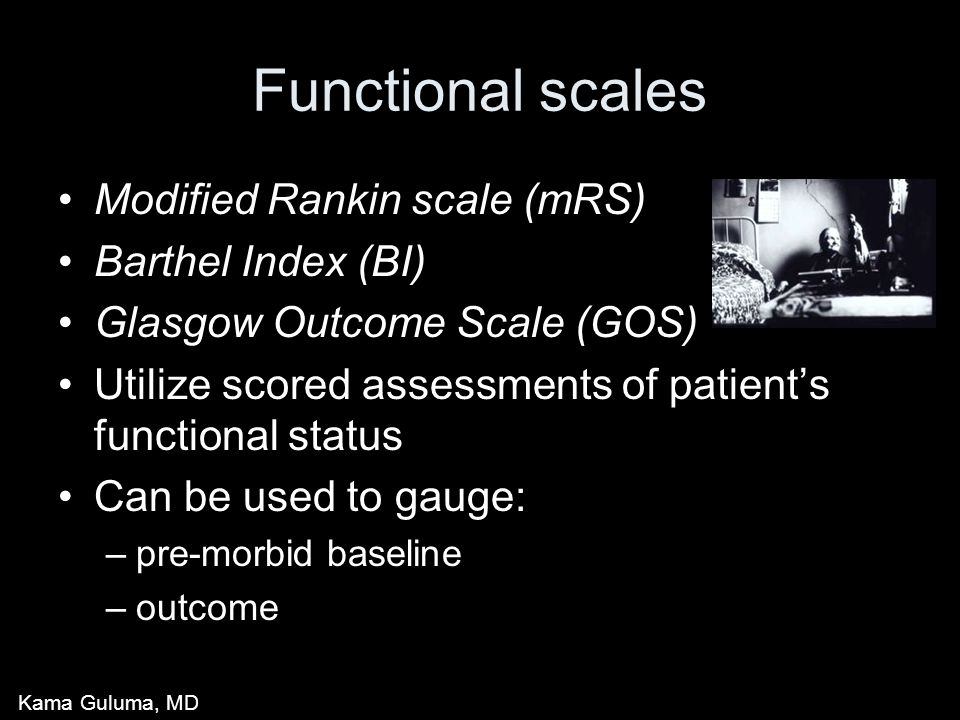 Functional scales Modified Rankin scale (mRS) Barthel Index (BI) Glasgow Outcome Scale (GOS) Utilize scored assessments of patient's functional status Can be used to gauge: –pre-morbid baseline –outcome Kama Guluma, MD