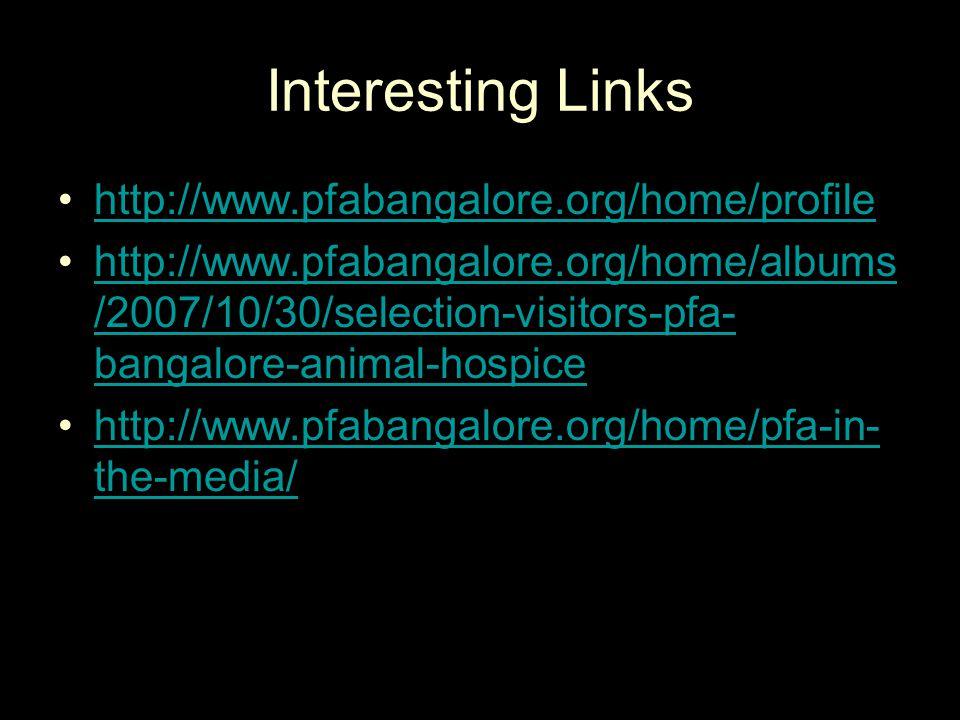 Interesting Links http://www.pfabangalore.org/home/profile http://www.pfabangalore.org/home/albums /2007/10/30/selection-visitors-pfa- bangalore-animal-hospicehttp://www.pfabangalore.org/home/albums /2007/10/30/selection-visitors-pfa- bangalore-animal-hospice http://www.pfabangalore.org/home/pfa-in- the-media/http://www.pfabangalore.org/home/pfa-in- the-media/