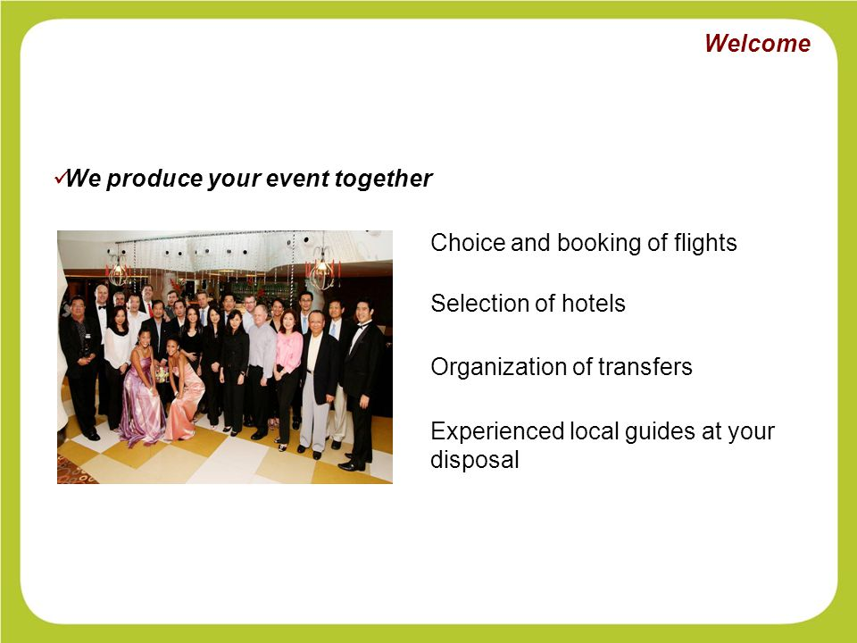 Choice and booking of flights Selection of hotels Organization of transfers Experienced local guides at your disposal We produce your event together Welcome