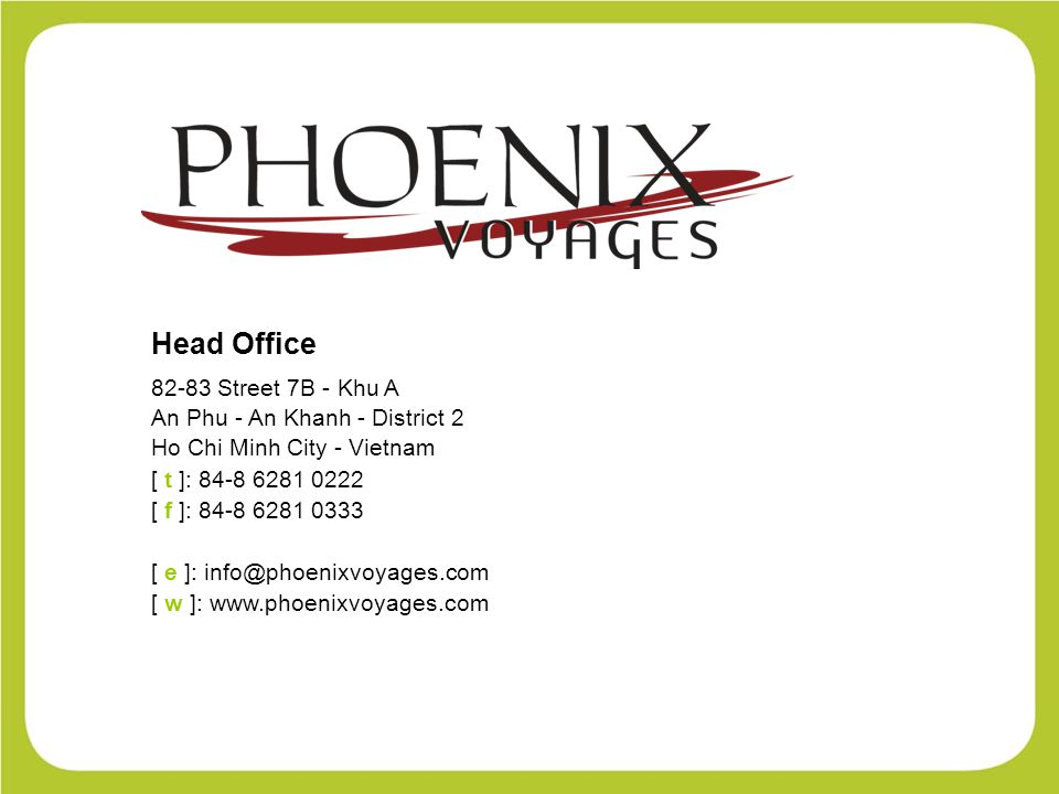 Head Office 82-83 Street 7B - Khu A An Phu - An Khanh - District 2 Ho Chi Minh City - Vietnam [ t ]: 84-8 6281 0222 [ f ]: 84-8 6281 0333 [ e ]: info@phoenixvoyages.com [ w ]: www.phoenixvoyages.com