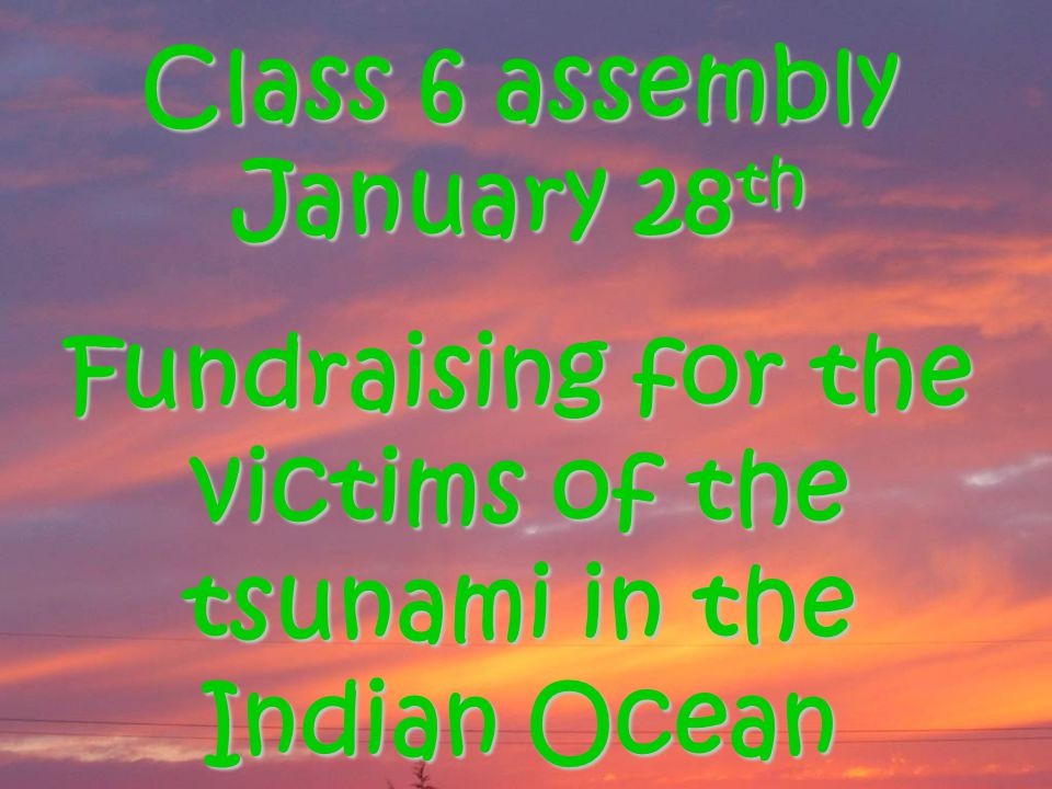 Class 6 assembly January 28 th Fundraising for the victims of the tsunami in the Indian Ocean