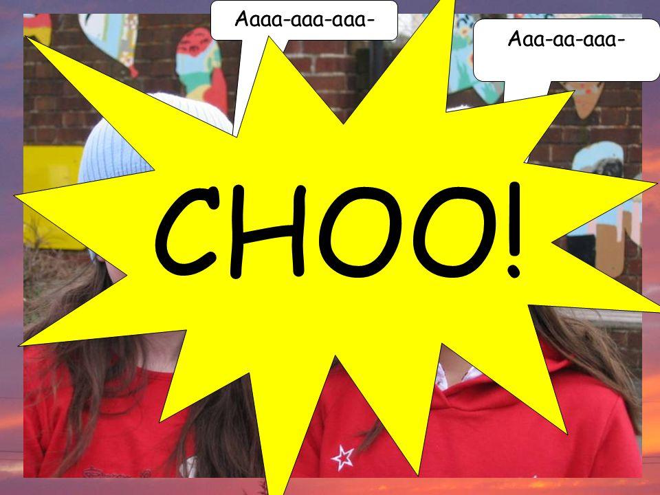 Aaaa-aaa-aaa- Aaa-aa-aaa- CHOO!