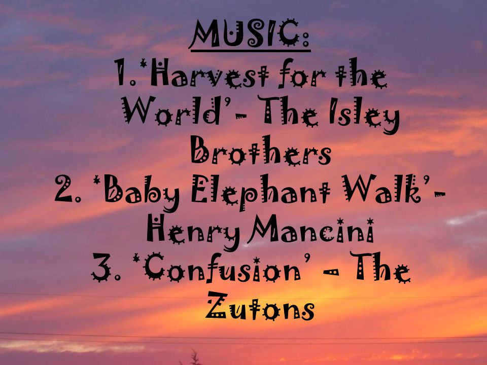 MUSIC: 1.'Harvest for the World'- The Isley Brothers 2. 'Baby Elephant Walk'- Henry Mancini 3. 'Confusion' – The Zutons