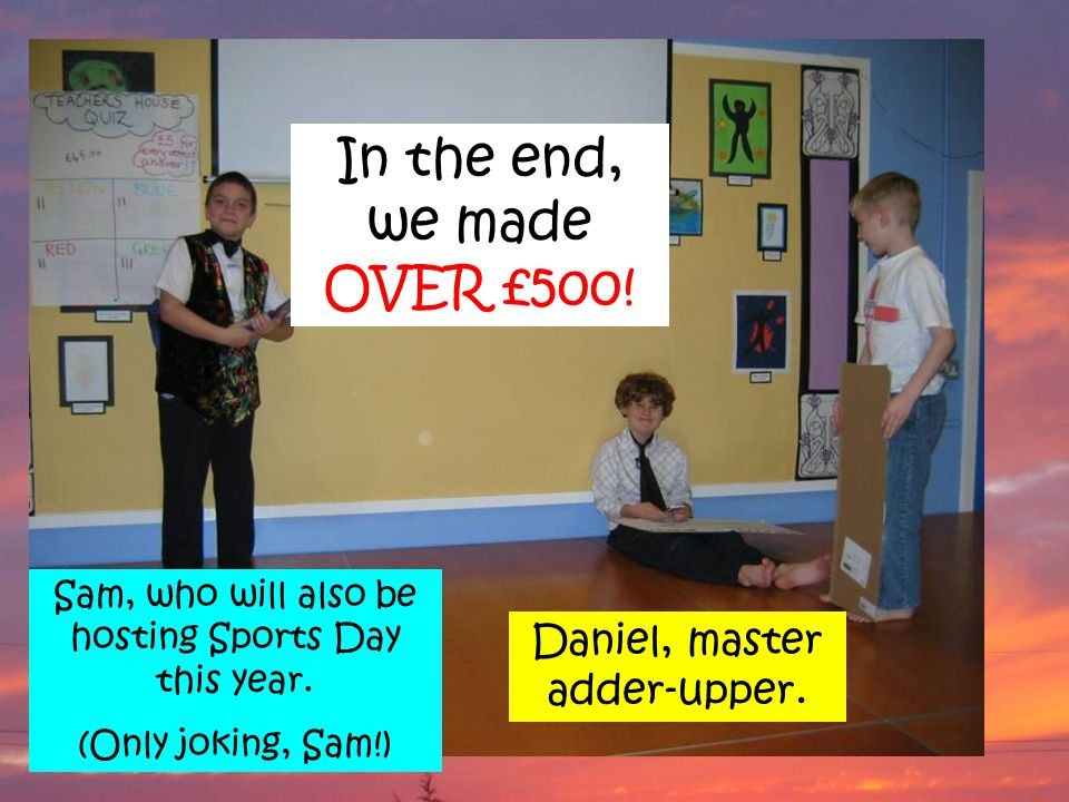 Sam, who will also be hosting Sports Day this year. (Only joking, Sam!) Daniel, master adder-upper. In the end, we made OVER £500!
