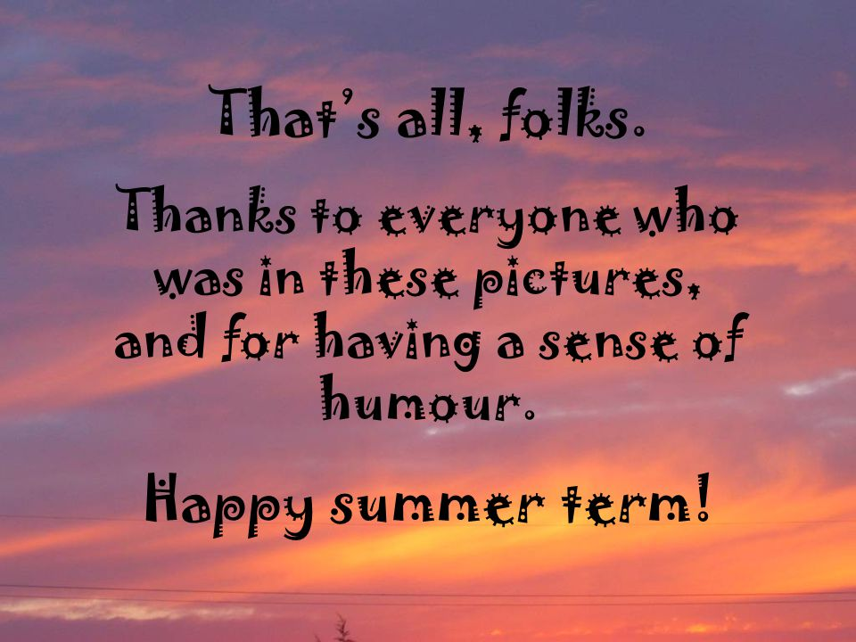 That's all, folks. Thanks to everyone who was in these pictures, and for having a sense of humour. Happy summer term!