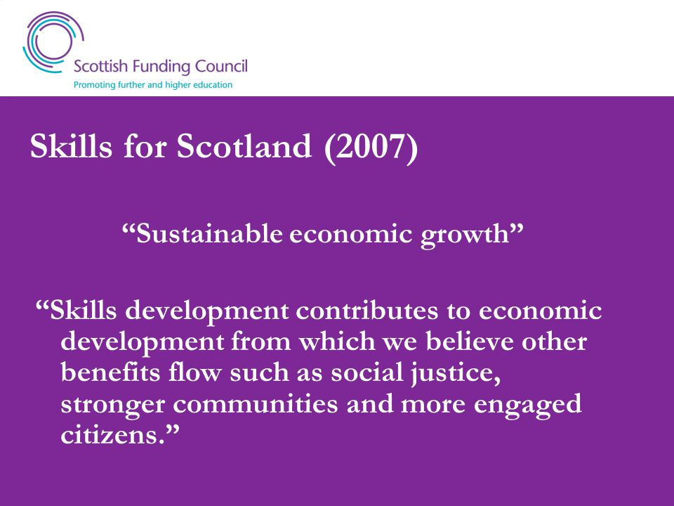 Skills for Scotland (2007) Sustainable economic growth Skills development contributes to economic development from which we believe other benefits flow such as social justice, stronger communities and more engaged citizens.