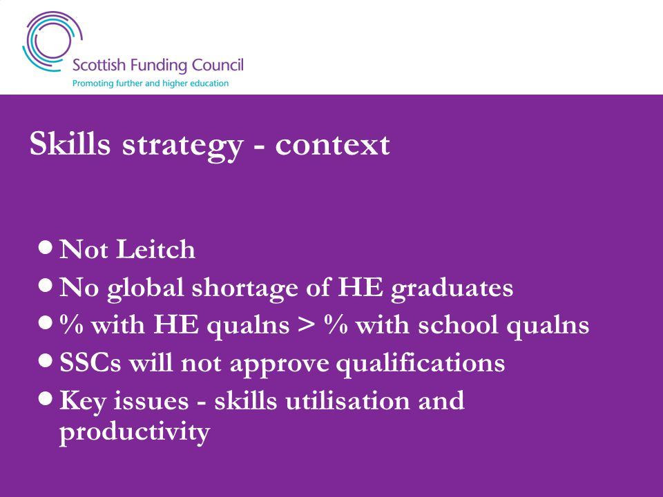 Skills strategy - context Not Leitch No global shortage of HE graduates % with HE qualns > % with school qualns SSCs will not approve qualifications Key issues - skills utilisation and productivity