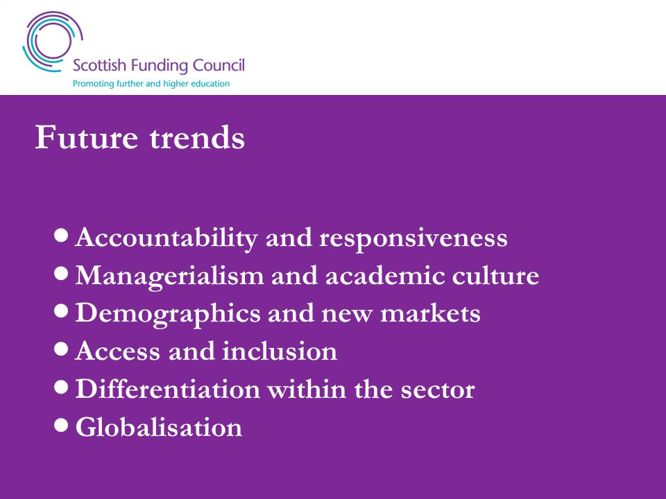 Future trends Accountability and responsiveness Managerialism and academic culture Demographics and new markets Access and inclusion Differentiation within the sector Globalisation