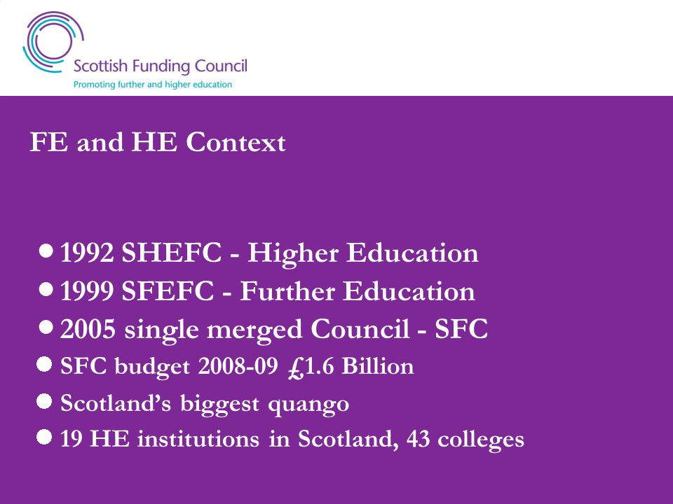 FE and HE Context 1992 SHEFC - Higher Education 1999 SFEFC - Further Education 2005 single merged Council - SFC SFC budget £1.6 Billion Scotland's biggest quango 19 HE institutions in Scotland, 43 colleges