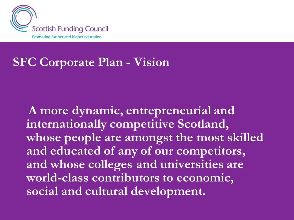 SFC Corporate Plan - Vision A more dynamic, entrepreneurial and internationally competitive Scotland, whose people are amongst the most skilled and educated of any of our competitors, and whose colleges and universities are world-class contributors to economic, social and cultural development.