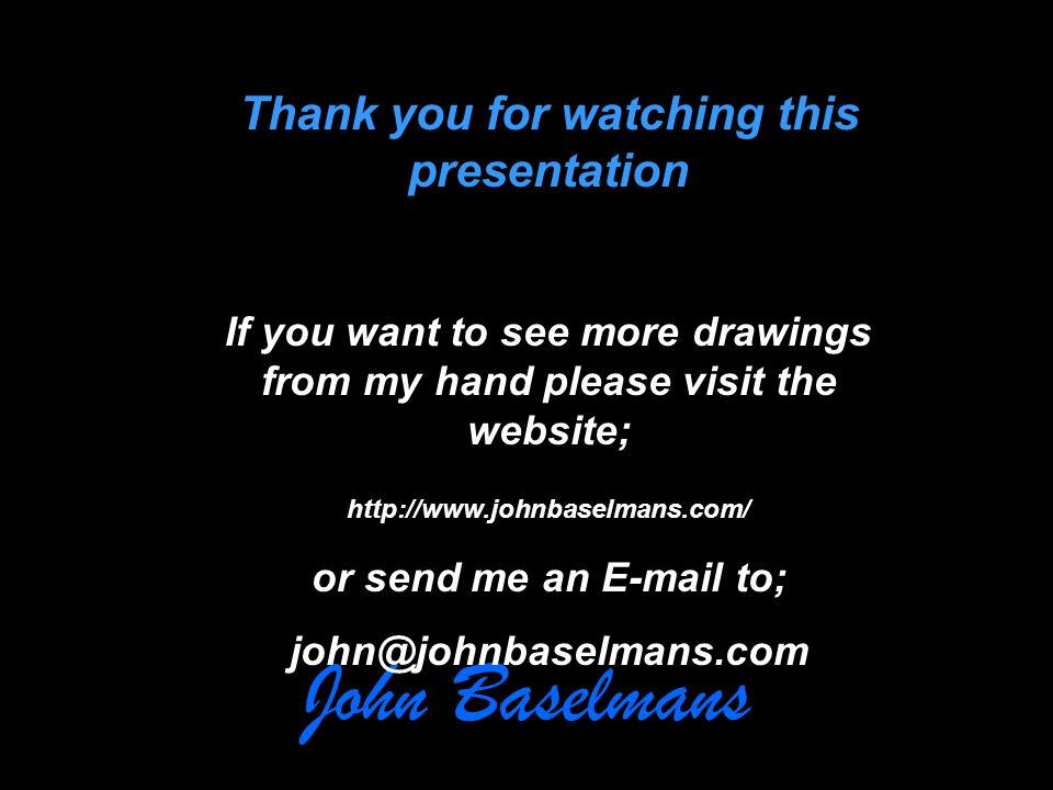John Baselmans Thank you for watching this presentation If you want to see more drawings from my hand please visit the website; http://www.johnbaselmans.com/ or send me an E-mail to; john@johnbaselmans.com