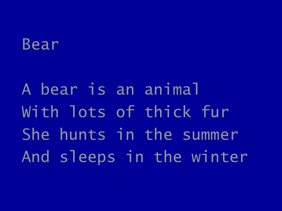 Bear A bear is an animal With lots of thick fur She hunts in the summer And sleeps in the winter