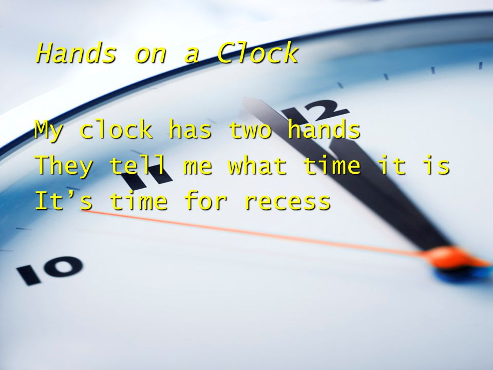 Hands on a Clock My clock has two hands They tell me what time it is It's time for recess