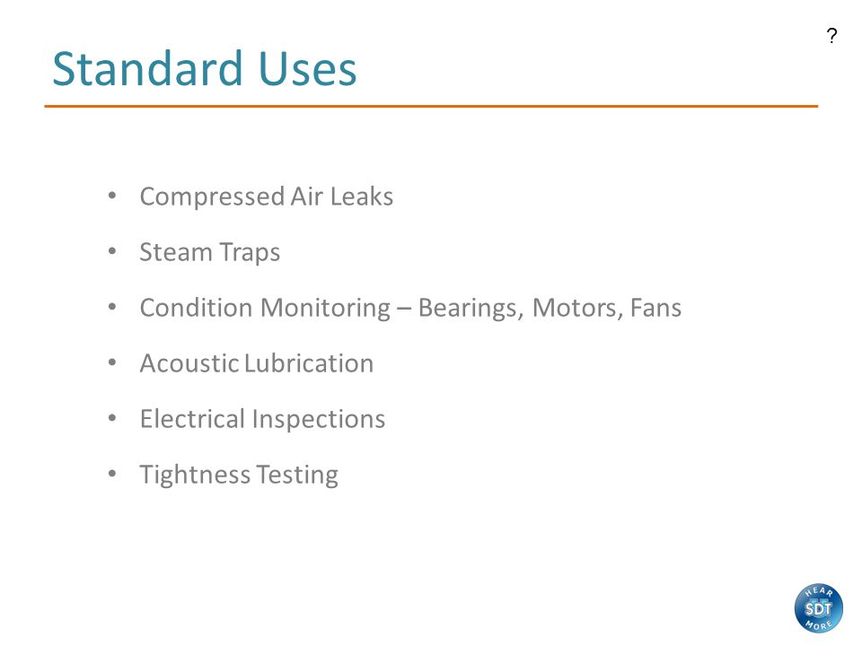 Standard Uses Compressed Air Leaks Steam Traps Condition Monitoring – Bearings, Motors, Fans Acoustic Lubrication Electrical Inspections Tightness Testing
