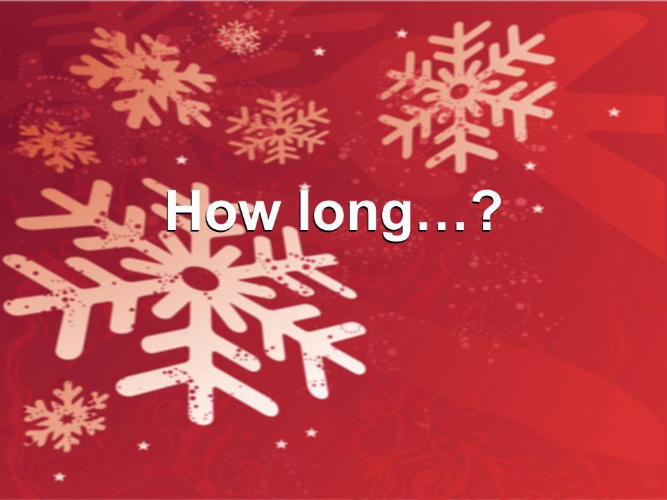How long…