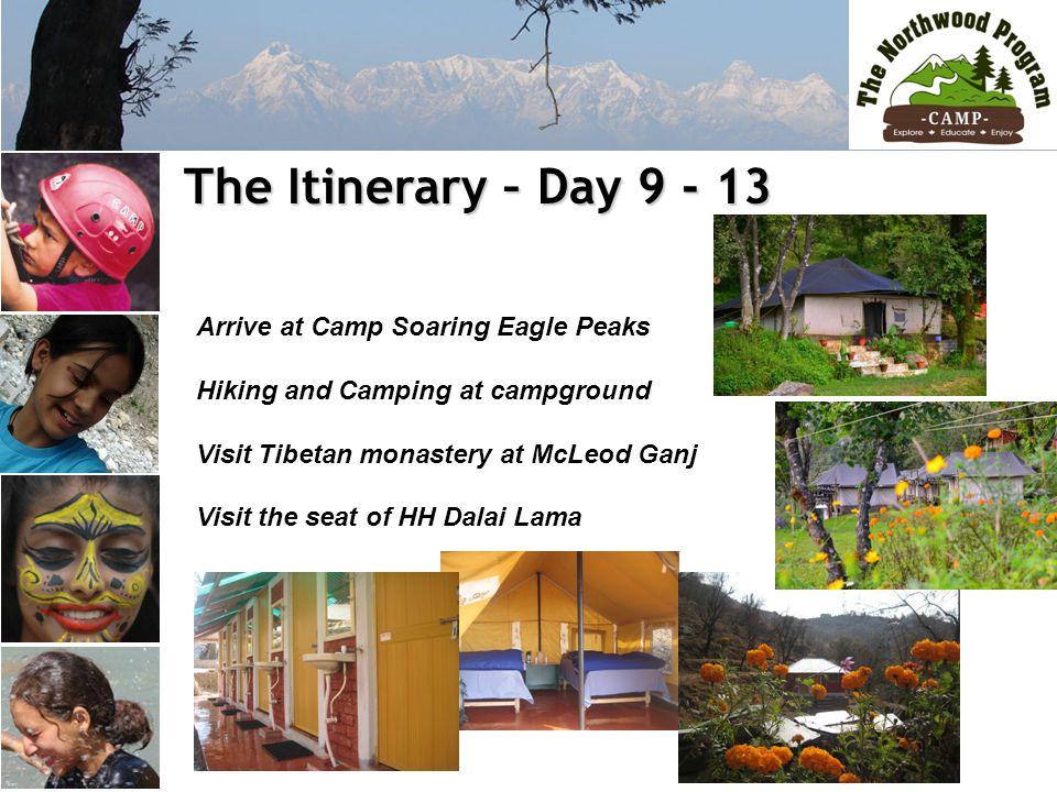The Itinerary – Day 9 - 13 The Itinerary – Day 9 - 13 Arrive at Camp Soaring Eagle Peaks Hiking and Camping at campground Visit Tibetan monastery at McLeod Ganj Visit the seat of HH Dalai Lama