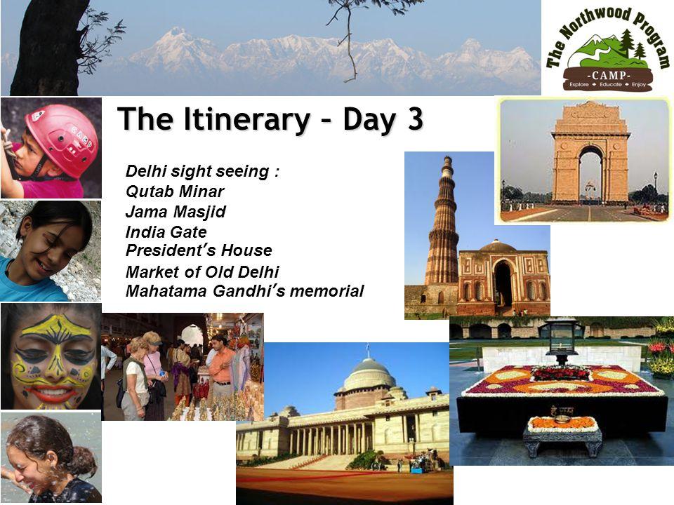 The Itinerary – Day 3 The Itinerary – Day 3 Delhi sight seeing : Qutab Minar Jama Masjid India Gate President's House Market of Old Delhi Mahatama Gandhi's memorial