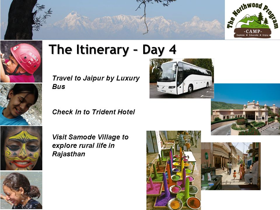 The Itinerary – Day 4 The Itinerary – Day 4 Travel to Jaipur by Luxury Bus Check In to Trident Hotel Visit Samode Village to explore rural life in Rajasthan