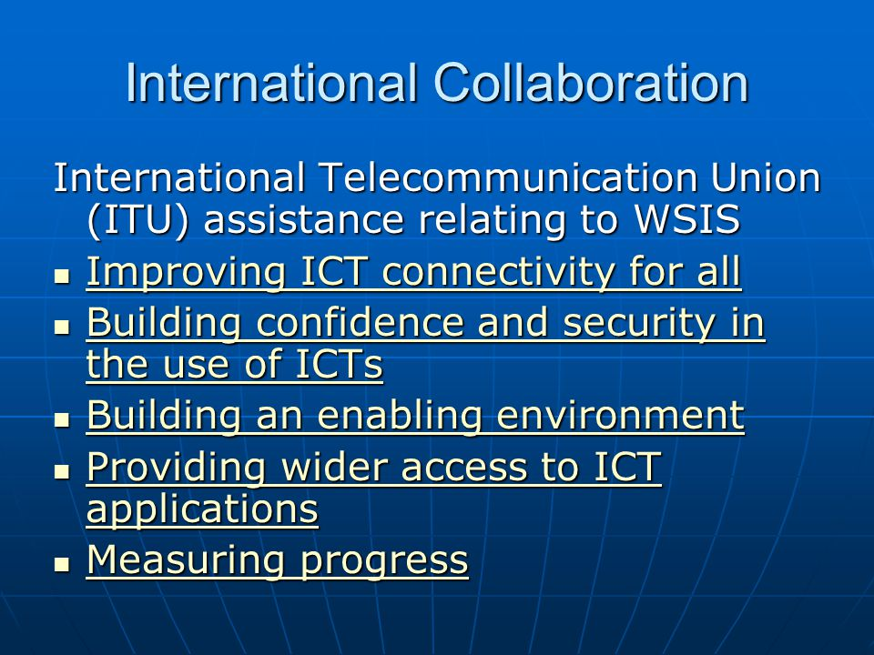 International Collaboration International Telecommunication Union (ITU) assistance relating to WSIS Improving ICT connectivity for all Improving ICT c