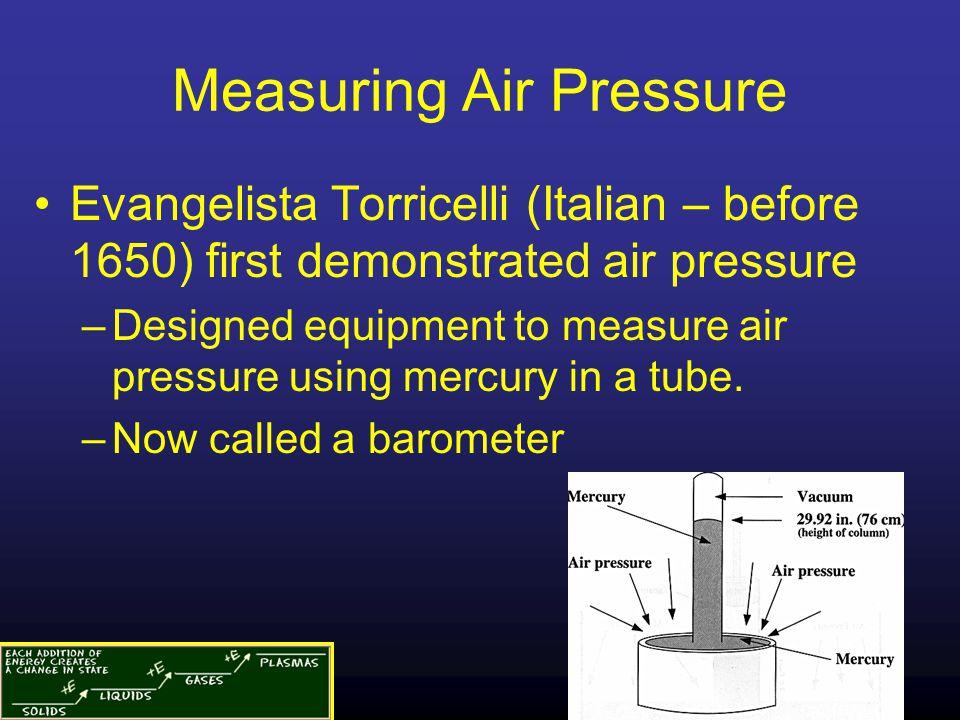 Measuring Air Pressure Evangelista Torricelli (Italian – before 1650) first demonstrated air pressure –Designed equipment to measure air pressure using mercury in a tube.