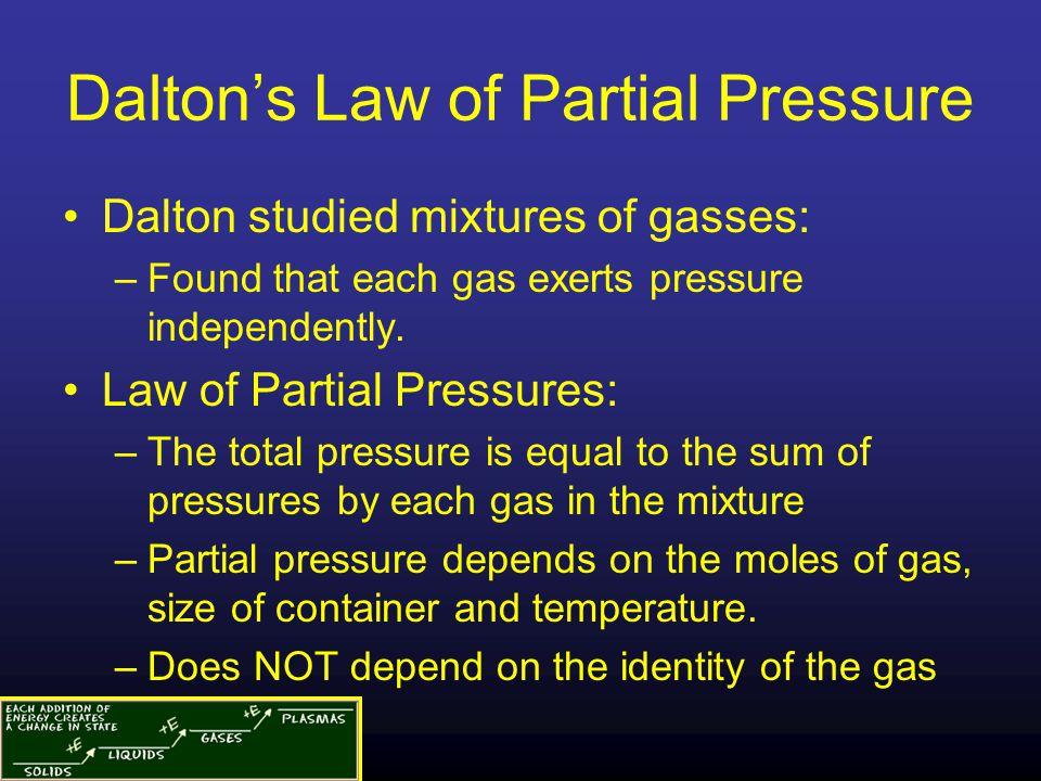 Dalton's Law of Partial Pressure Dalton studied mixtures of gasses: –Found that each gas exerts pressure independently. Law of Partial Pressures: –The