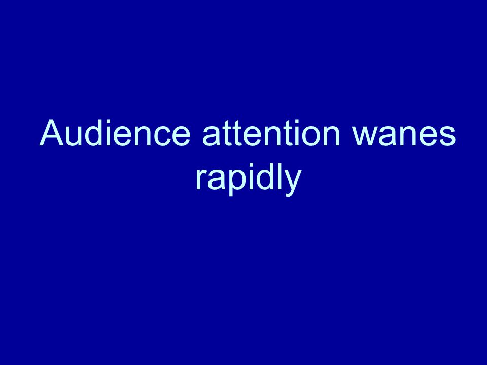 The Audience remembers little 70% of first 10 minutes 20% of the last 10 minutes Within one week 10% of what they were told