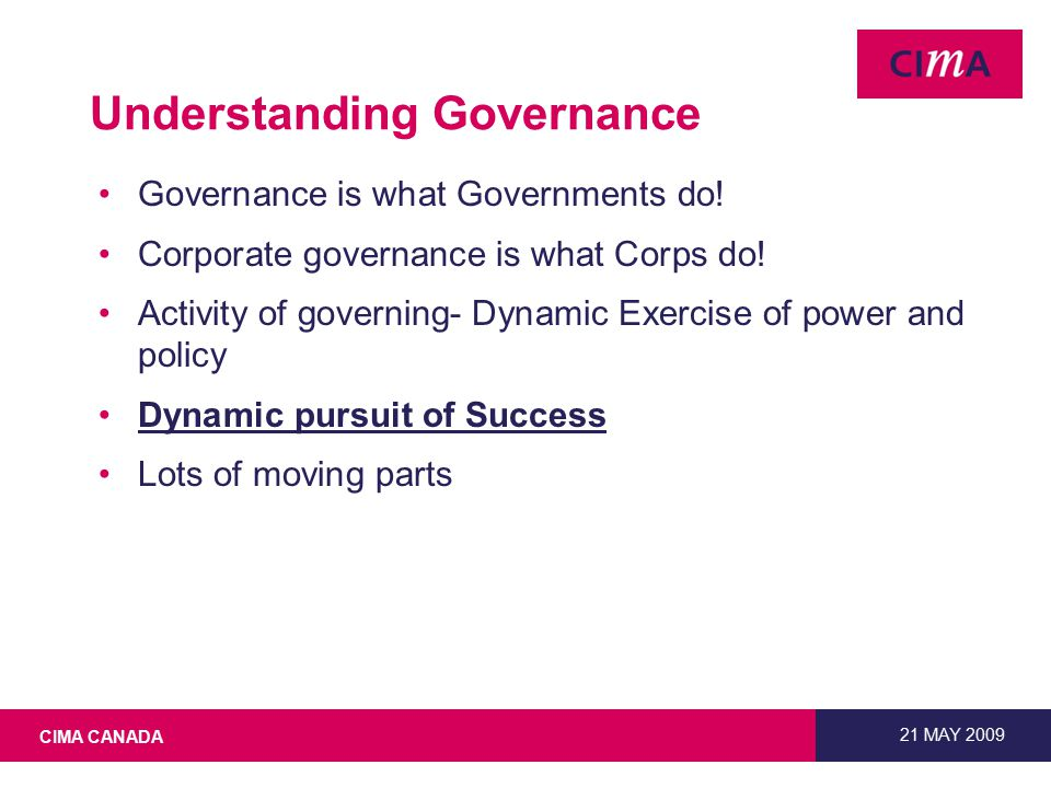 CIMA CANADA 21 MAY 2009 What is Governance. A definition Sum of the parts.