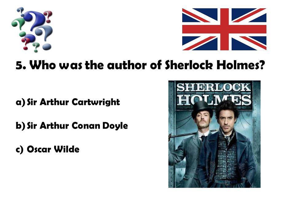 5. Who was the author of Sherlock Holmes? a)Sir Arthur Cartwright b)Sir Arthur Conan Doyle c)Oscar Wilde