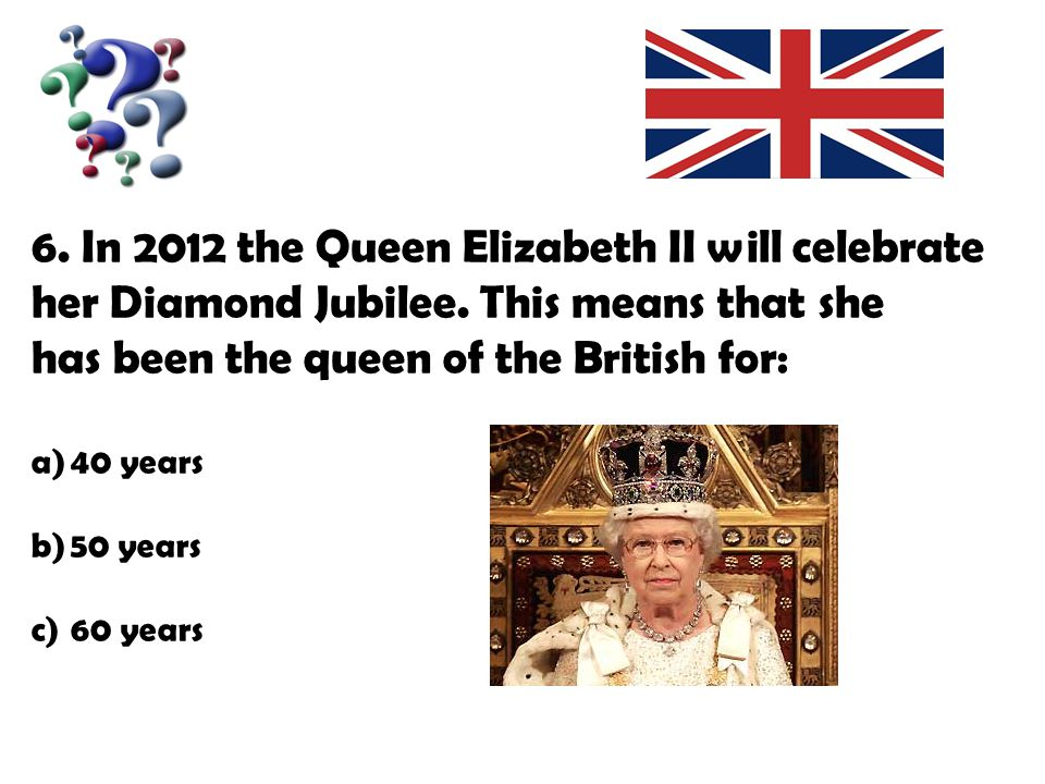 6. In 2012 the Queen Elizabeth II will celebrate her Diamond Jubilee.