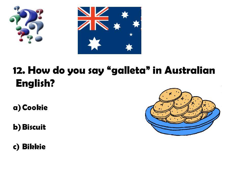 "12. How do you say ""galleta"" in Australian English? a)Cookie b)Biscuit c)Bikkie"