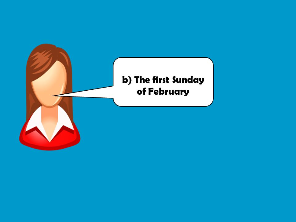 b) The first Sunday of February