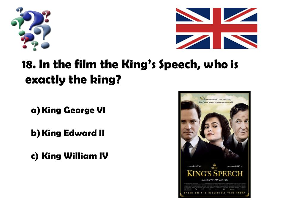 18. In the film the King's Speech, who is exactly the king? a)King George VI b)King Edward II c)King William IV