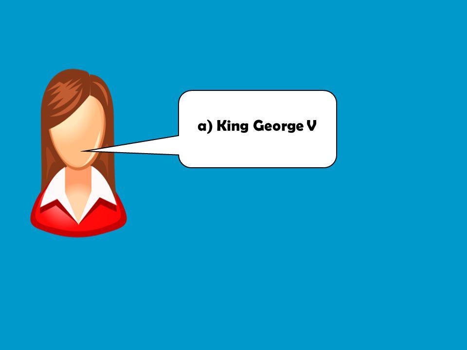 a) King George V