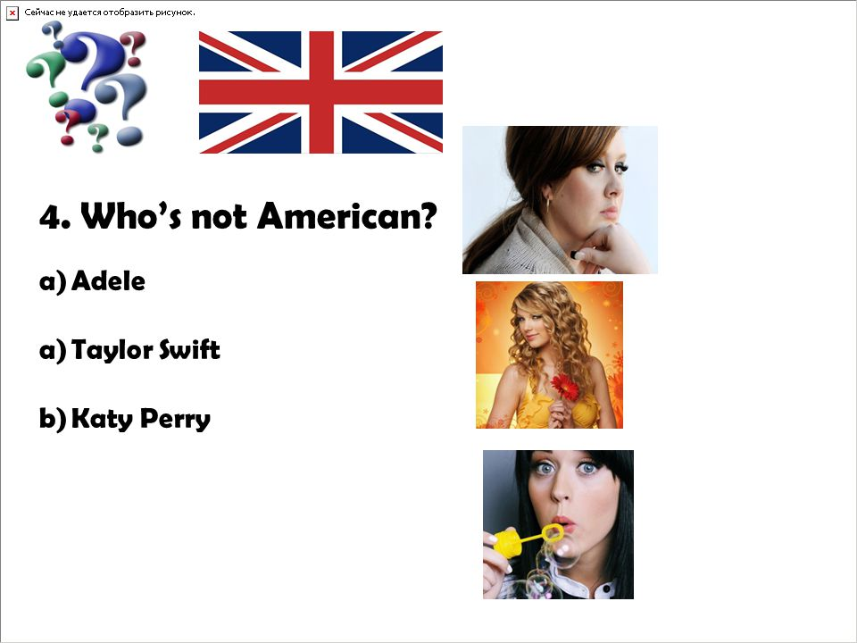 4. Who's not American? a)Adele a)Taylor Swift b)Katy Perry
