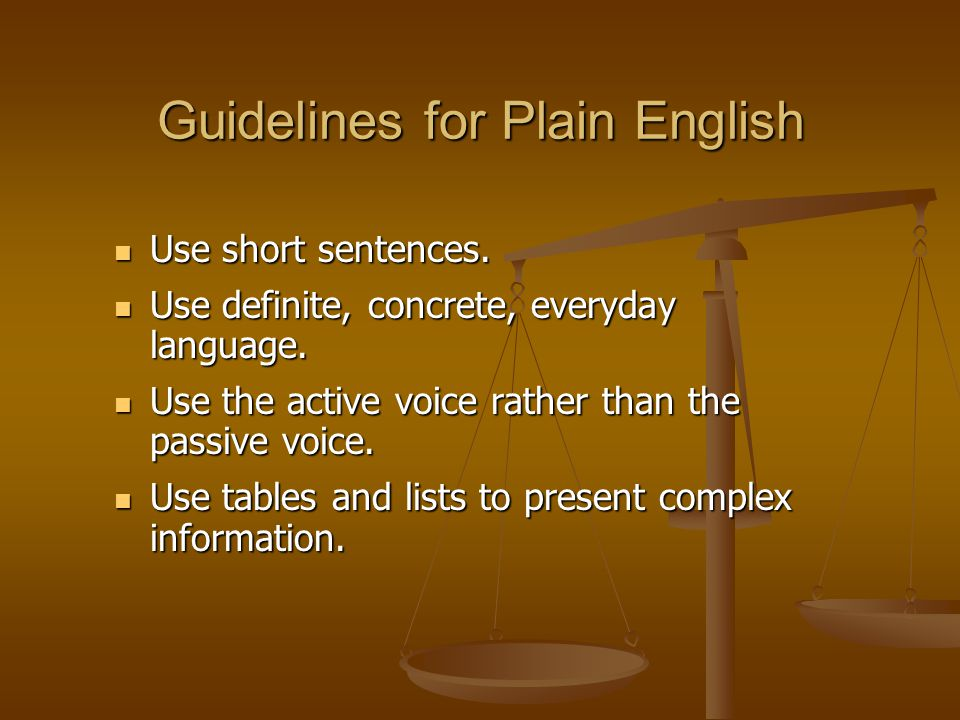 Guidelines for Plain English Use short sentences. Use short sentences. Use definite, concrete, everyday language. Use definite, concrete, everyday lan
