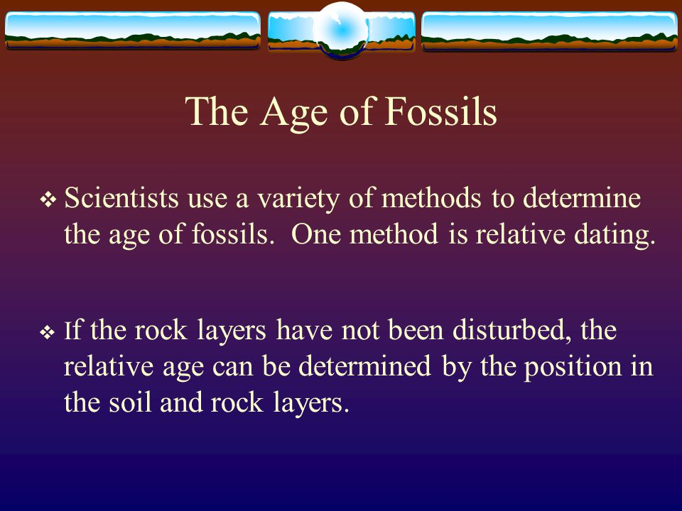 The Age of Fossils  Scientists use a variety of methods to determine the age of fossils. One method is relative dating.  I f the rock layers have no