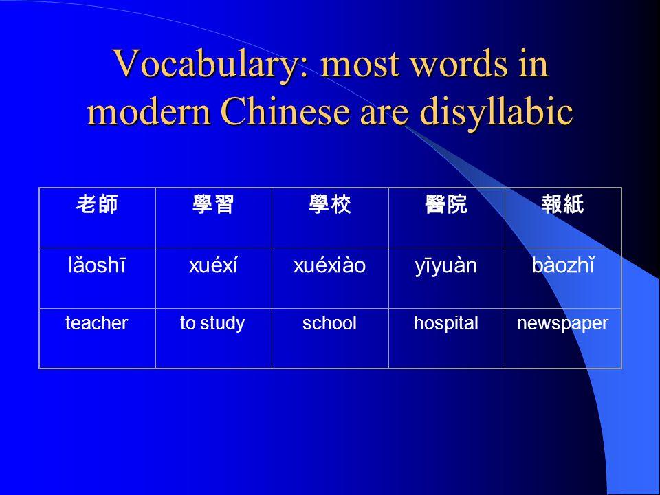 Vocabulary: most words in modern Chinese are disyllabic 老師學習學校醫院報紙 lǎoshīxuéxíxuéxiàoyīyuànbàozhǐ teacherto studyschoolhospitalnewspaper