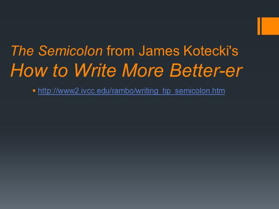 The Semicolon from James Kotecki s How to Write More Better-er  http://www2.ivcc.edu/rambo/writing_tip_semicolon.htm http://www2.ivcc.edu/rambo/writing_tip_semicolon.htm