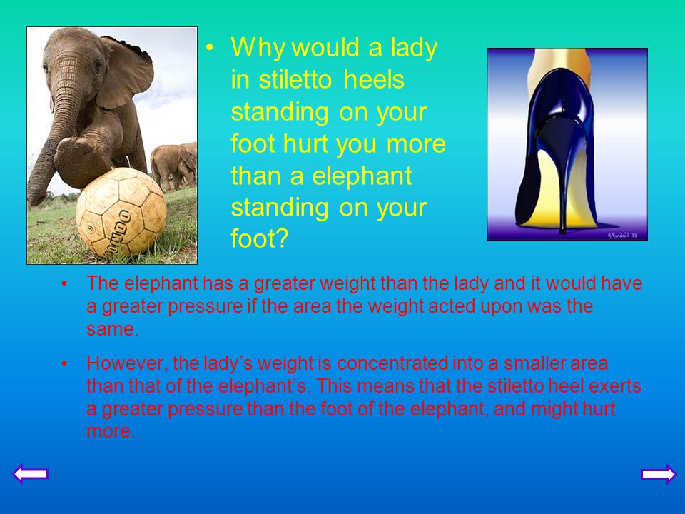 Why would a lady in stiletto heels standing on your foot hurt you more than a elephant standing on your foot.