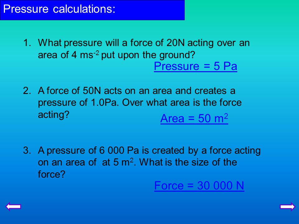 Pressure calculations: 1.What pressure will a force of 20N acting over an area of 4 ms -2 put upon the ground.