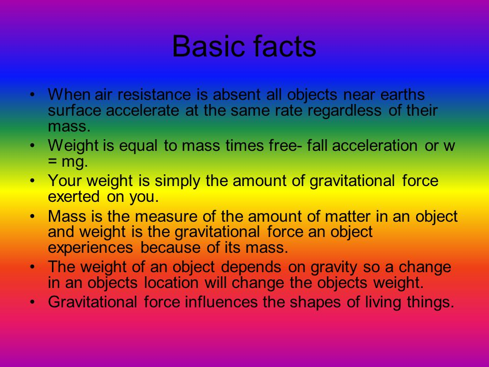 Basic facts When air resistance is absent all objects near earths surface accelerate at the same rate regardless of their mass.