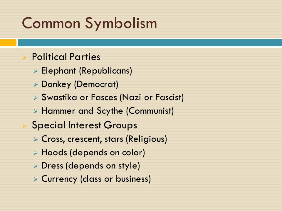 Common Symbolism  Political Parties  Elephant (Republicans)  Donkey (Democrat)  Swastika or Fasces (Nazi or Fascist)  Hammer and Scythe (Communist)  Special Interest Groups  Cross, crescent, stars (Religious)  Hoods (depends on color)  Dress (depends on style)  Currency (class or business)
