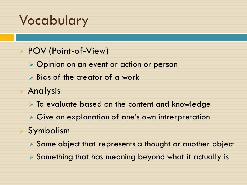Vocabulary  POV (Point-of-View)  Opinion on an event or action or person  Bias of the creator of a work  Analysis  To evaluate based on the content and knowledge  Give an explanation of one's own intrerpretation  Symbolism  Some object that represents a thought or another object  Something that has meaning beyond what it actually is