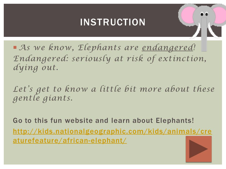  As we know, Elephants are endangered. Endangered: seriously at risk of extinction, dying out.