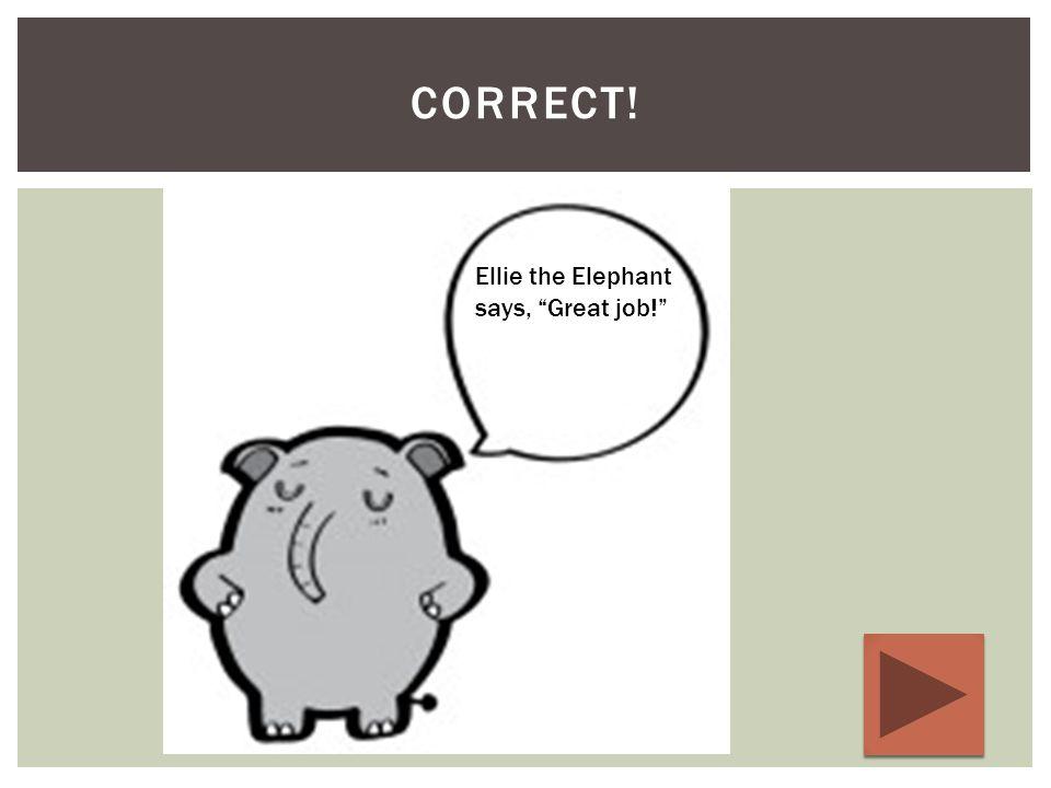 CORRECT! Ellie the Elephant says, Great job!