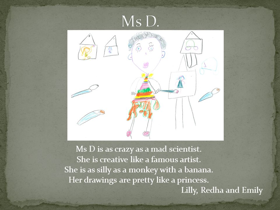 Ms D is as crazy as a mad scientist. She is creative like a famous artist.