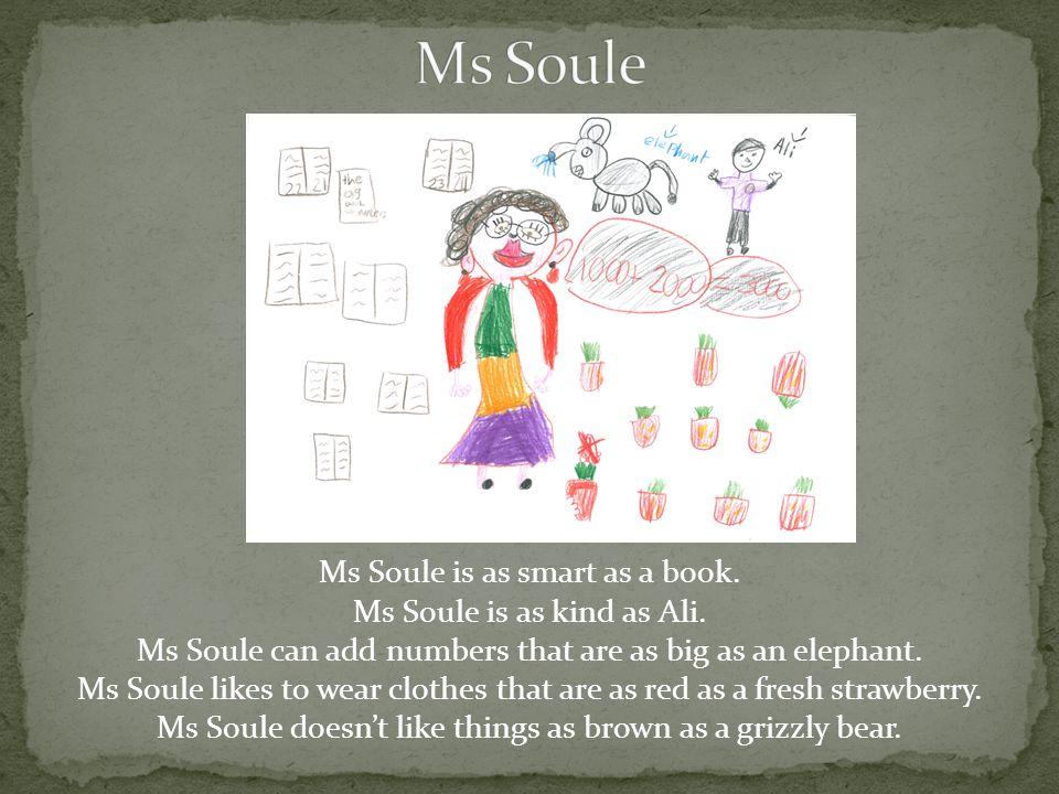 Ms Soule is as smart as a book. Ms Soule is as kind as Ali.