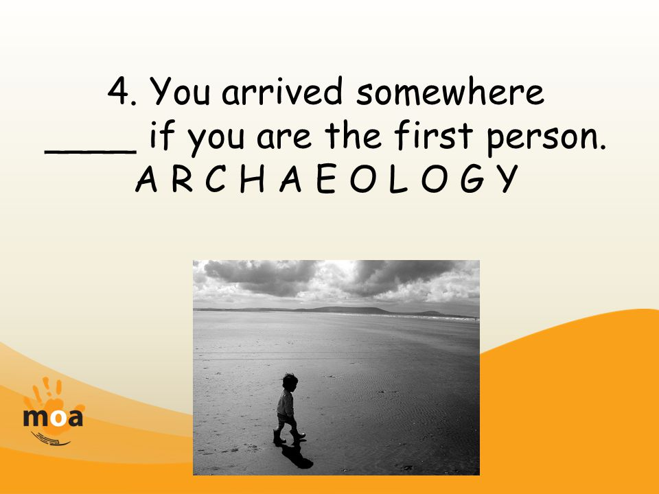 4. You arrived somewhere ____ if you are the first person. A R C H A E O L O G Y